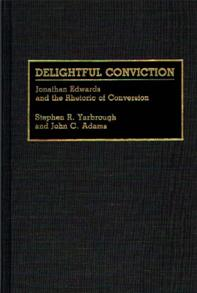 Delightful Conviction: Jonathan Edwards and the Rhetoric of Conversion (Great American Orators)