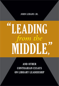 "Cover image for ""Leading from the Middle,"" and Other Contrarian Essays on Library Leadership"